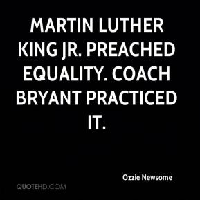 Ozzie Newsome - Martin Luther King Jr. preached equality. Coach Bryant ...