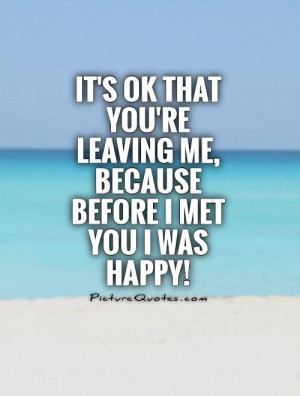 ... re leaving me, because before I met you I was happy! Picture Quote #1
