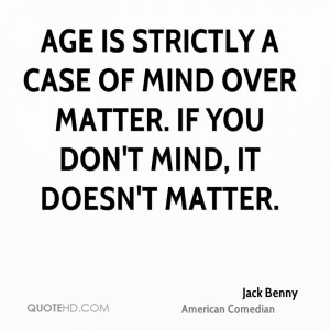Age is strictly a case of mind over matter. If you don't mind, it ...