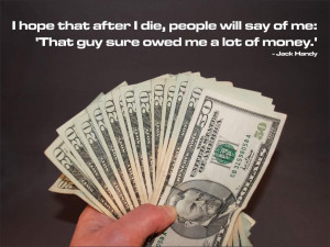 ... will say of me: 'That guy sure owed me a lot of money. Jack Handy