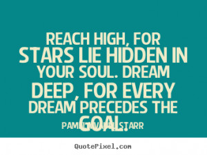 Reach high, for stars lie hidden in your soul. Dream deep, for every ...