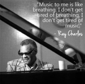 ... get tired of breathing, I don't get tired of music. - Ray Charles