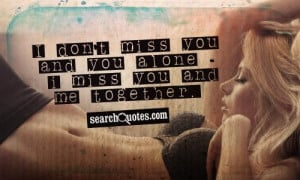 don't miss you and you alone - I miss you and me together.