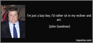 ... just a lazy boy. I'd rather sit in my recliner and act. - John Goodman