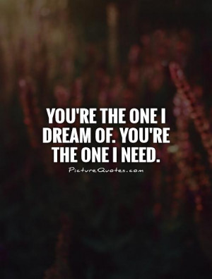 You're the one I dream of. You're the one I need Picture Quote #1