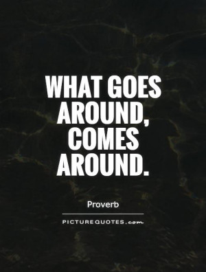 What goes around, comes around. Picture Quote #1
