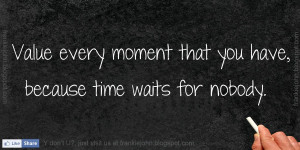 Value Every Moment That You Have, Because Time Waits For Nobody