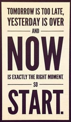 ... late, yesterday is over and Now is exactly the right moment so Start
