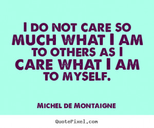 do not care so much what I am to others as I care what I am to ...