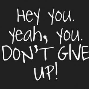 Hey you. Yeah, you. Don't give up!