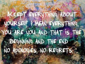 Accept everything about yourself, I mean everything, you are you and ...