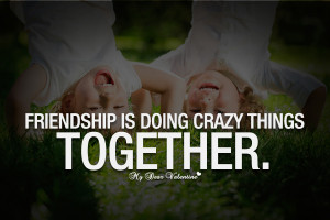 Cute Friendship Quotes - Friendship is doing crazy things together