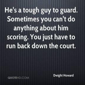Dwight Howard - He's a tough guy to guard. Sometimes you can't do ...