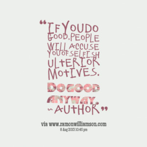 If you do good, people will accuse you of selfish ulterior motives. Do ...