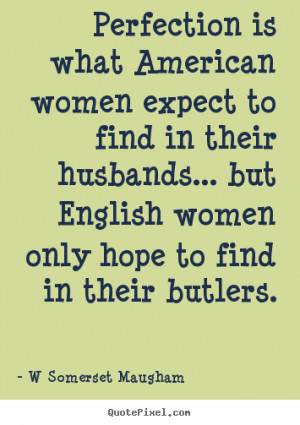 ... american women expect to.. W Somerset Maugham best inspirational quote