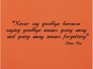 Never Say Goodbye Because Saying Goodbye Means Going Away.....
