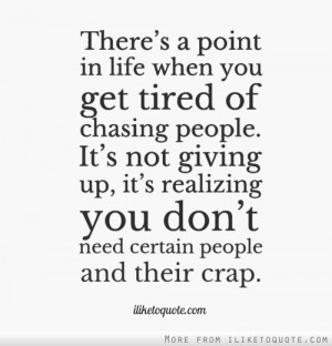 There's a point in life when you get tired of chasing people. It's not ...