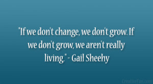 change, we don't grow. If we don't grow, we aren't really ...