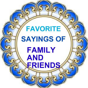 hello all welcome to favorite sayings of family and friends i know we ...