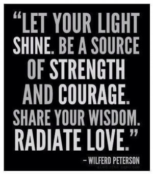 ... be a source of strength and courage share your wisdom radiate love