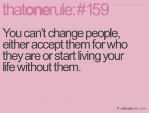 You Can't Change People, Either Accept them for Who They are or ...