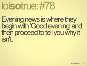 Evening news is where they begin with 'Good evening' and then proceed ...