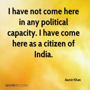 Aamir Khan - I have not come here in any political capacity. I have ...