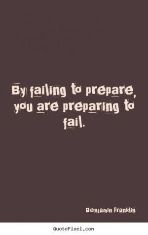 By failing to prepare, you are preparing to fail. ""