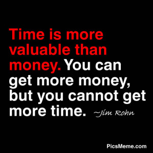 ... money. You can get more money, but you cannot get more time. ~Jim Rohn