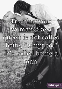 Treating your woman like a queen is not called being