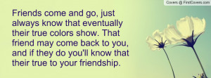 just always know that eventually their true colors show. That friend ...