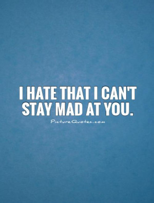 hate that I can't stay mad at you Picture Quote #1