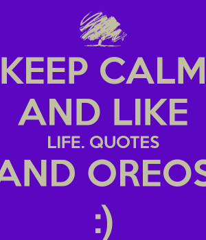 KEEP CALM AND LIKE LIFE. QUOTES AND OREOS :)