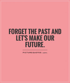 Future Quotes Forget The Past Quotes Letting Go Of The Past Quotes Let ...