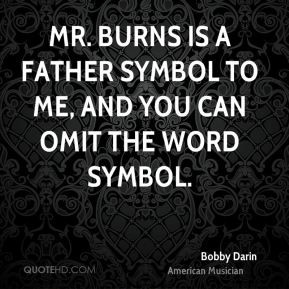 Bobby Darin - Mr. Burns is a father symbol to me, and you can omit the ...