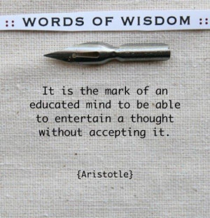 ... to be able to entertain a thought without accepting it. --Aristotle
