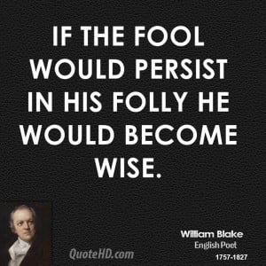 If the fool would persist in his folly he would become wise.