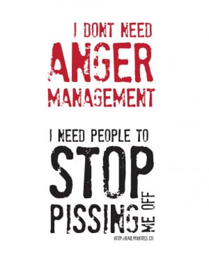 don't need anger management, I need people to stop pissing me off.