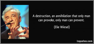 ... that only man can provoke, only man can prevent. - Elie Wiesel