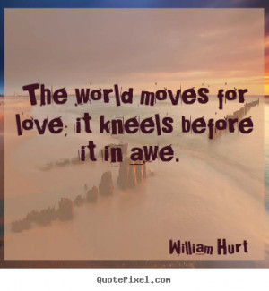 William Hurt Quotes - The world moves for love; it kneels before it in ...