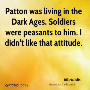 Patton was living in the Dark Ages. Soldiers were peasants to him. I ...