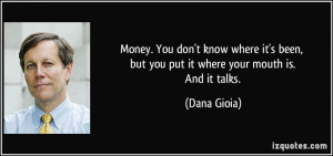 Money. You don't know where it's been, but you put it where your mouth ...