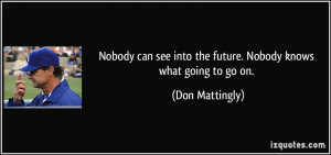 Nobody can see into the future. Nobody knows what going to go on ...