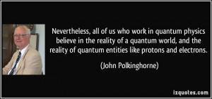 Nevertheless, all of us who work in quantum physics believe in the ...