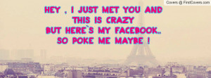 Hey , I Just Met You and This is CrazyBut Here`s My Facebook..So Poke ...