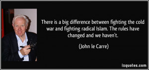 radical Islam. The rules have changed and we haven't. - John le Carre ...
