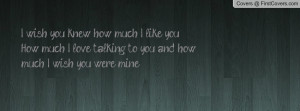 wish you knew how much I like you. How much I love talking to you ...