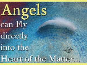 Angels Can Fly Directly Into The Heart Of The Matter.