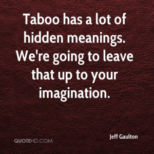 Taboo has a lot of hidden meanings. We're going to leave that up to ...
