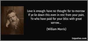 Love is enough: have no thought for to-morrow If ye lie down this even ...